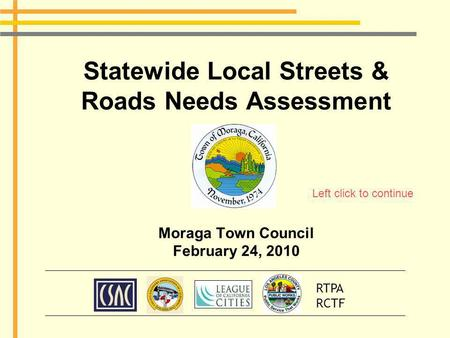 Statewide Local Streets & Roads Needs Assessment Moraga Town Council February 24, 2010 RTPA RCTF Left click to continue.