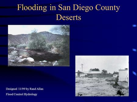 Flooding in San Diego County Deserts Designed 11/99 by Rand Allan Flood Control Hydrology.