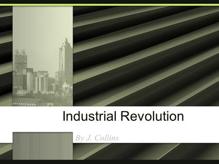 Industrial Revolution By J. Collins. Industrial Revolution The IR is when people stopped making stuff at home and started making stuff in factories.