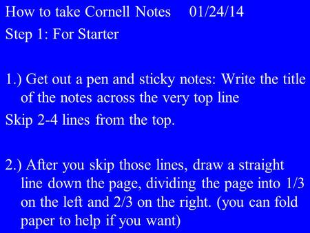 How to take Cornell Notes01/24/14 Step 1: For Starter 1.) Get out a pen and sticky notes: Write the title of the notes across the very top line Skip 2-4.