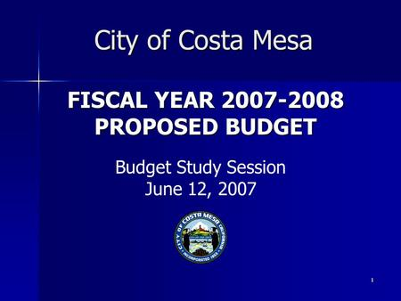 1 FISCAL YEAR 2007-2008 PROPOSED BUDGET City of Costa Mesa Budget Study Session June 12, 2007.