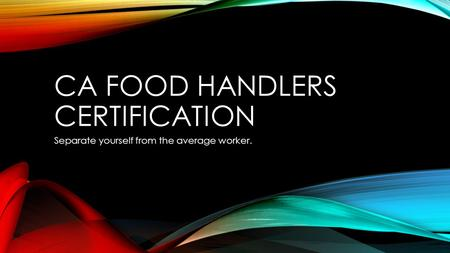 CA FOOD HANDLERS CERTIFICATION Separate yourself from the average worker.