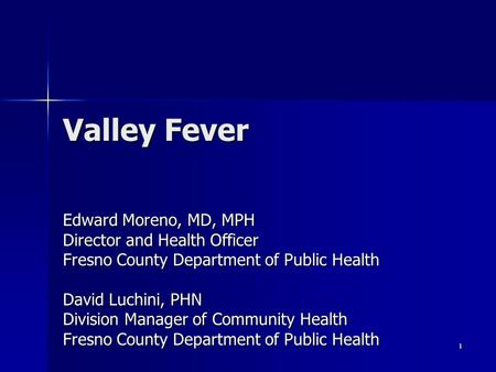 1 Valley Fever Edward Moreno, MD, MPH Director and Health Officer Fresno County Department of Public Health David Luchini, PHN Division Manager of Community.