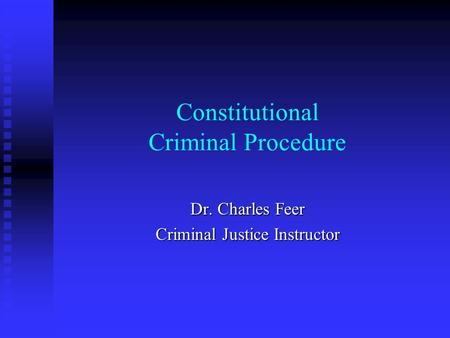Constitutional Criminal Procedure Dr. Charles Feer Criminal Justice Instructor.