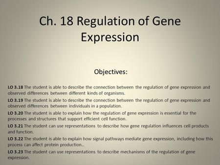 Ch. 18 Regulation of Gene Expression Objectives: LO 3.18 The student is able to describe the connection between the regulation of gene expression and observed.