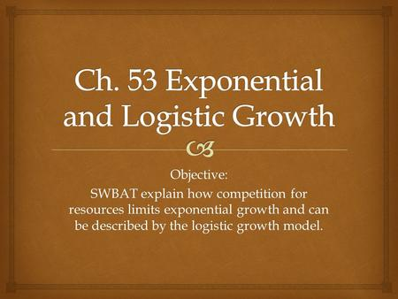 Objective: SWBAT explain how competition for resources limits exponential growth and can be described by the logistic growth model.