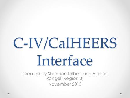 C-IV/CalHEERS Interface Created by Shannon Tolbert and Valarie Rangel (Region 3) November 2013.