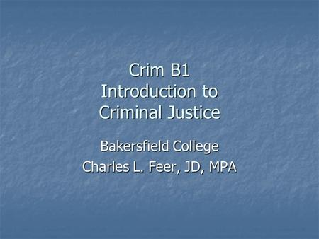 Crim B1 Introduction to Criminal Justice Bakersfield College Charles L. Feer, JD, MPA.