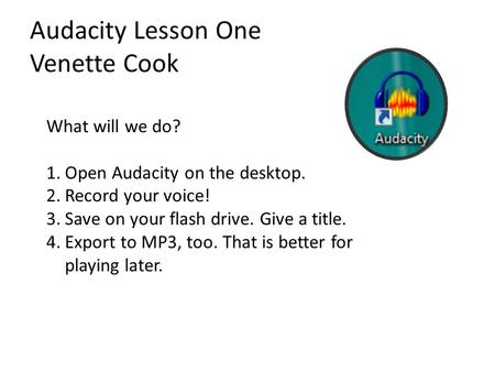 Audacity Lesson One Venette Cook What will we do? 1.Open Audacity on the desktop. 2.Record your voice! 3.Save on your flash drive. Give a title. 4.Export.
