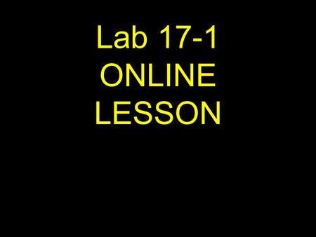 1 Lab 17-1 ONLINE LESSON. 2 If viewing this lesson in Powerpoint Use down or up arrows to navigate.