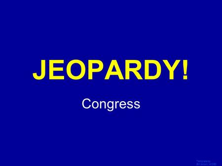 Template by Bill Arcuri, WCSD Click Once to Begin JEOPARDY! Congress.