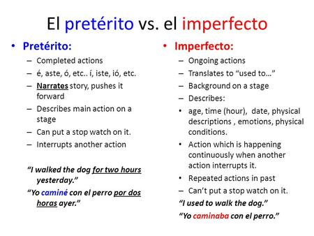 El pretérito vs. el imperfecto Pretérito: – Completed actions – é, aste, ó, etc.. í, iste, ió, etc. – Narrates story, pushes it forward – Describes main.