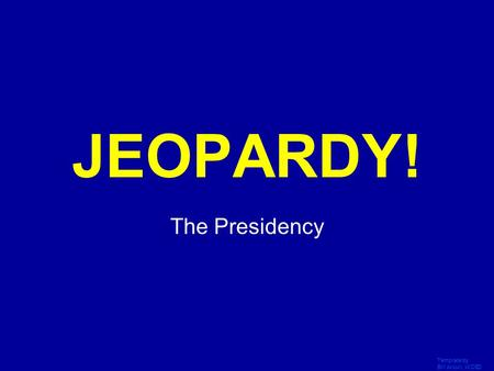 Template by Bill Arcuri, WCSD Click Once to Begin JEOPARDY! The Presidency.