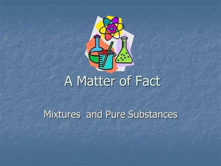 A Matter of Fact Mixtures and Pure Substances. Two Types of Matter 1. Mixtures – two or more substances that are not chemically combined with each other.