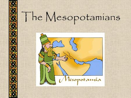 The Mesopotamians.
