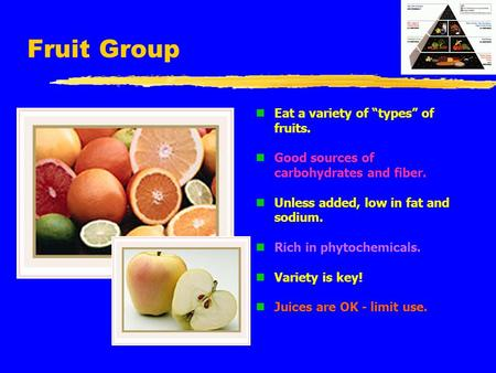 "Fruit Group n Eat a variety of ""types"" of fruits. n Good sources of carbohydrates and fiber. n Unless added, low in fat and sodium. n Rich in phytochemicals."