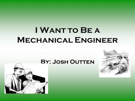 I Want to Be a Mechanical Engineer By: Josh Outten.