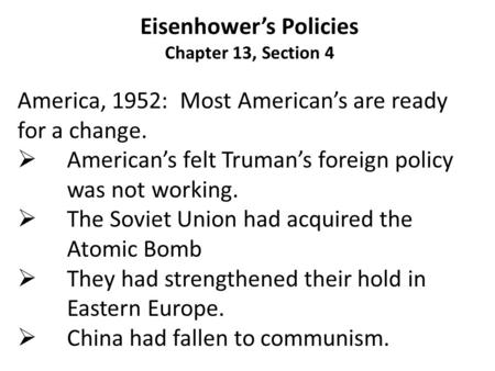 Eisenhower's Policies Chapter 13, Section 4 America, 1952: Most American's are ready for a change.  American's felt Truman's foreign policy was not working.