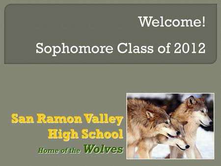 San Ramon Valley High School Home of the Wolves Home of the Wolves Welcome! Sophomore Class of 2012.