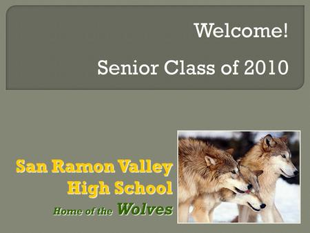 San Ramon Valley High School Home of the Wolves Home of the Wolves Welcome! Senior Class of 2010.