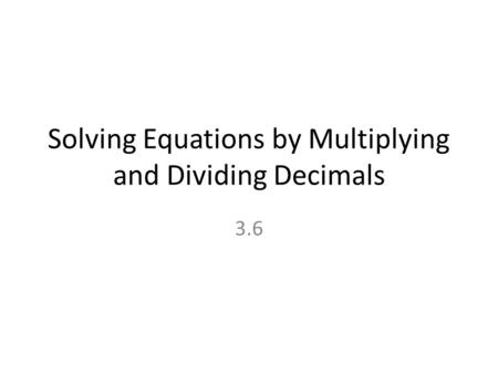 Solving Equations by Multiplying and Dividing Decimals 3.6.
