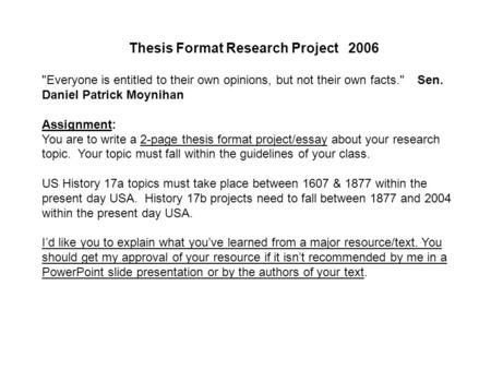 Thesis Format Research Project 2006 Everyone is entitled to their own opinions, but not their own facts. Sen. Daniel Patrick Moynihan Assignment: You.
