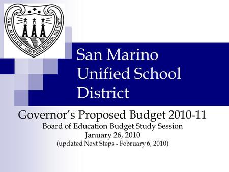 San Marino Unified School District Governor's Proposed Budget 2010-11 Board of Education Budget Study Session January 26, 2010 (updated Next Steps - February.