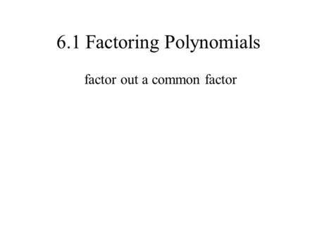 6.1 Factoring Polynomials factor out a common factor.