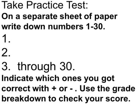 Take Practice Test: On a separate sheet of paper write down numbers 1-30. 1. 2. 3. through 30. Indicate which ones you got correct with + or -. Use the.