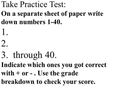 Take Practice Test: On a separate sheet of paper write down numbers 1-40. 1. 2. 3. through 40. Indicate which ones you got correct with + or -. Use the.