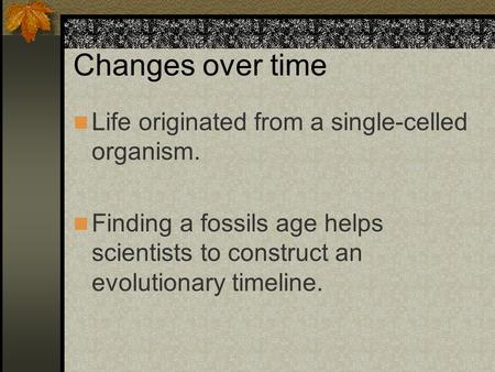 Changes over time Life originated from a single-celled organism. Finding a fossils age helps scientists to construct an evolutionary timeline.