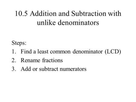10.5 Addition and Subtraction with unlike denominators Steps: 1.Find a least common denominator (LCD) 2.Rename fractions 3.Add or subtract numerators.