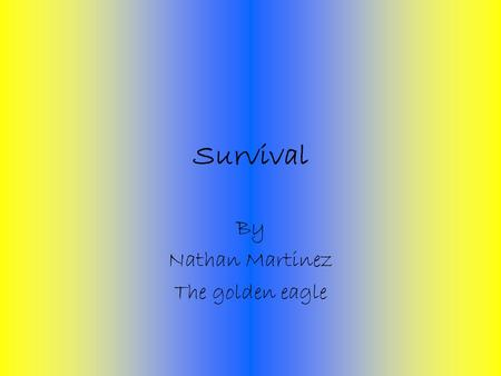 Survival By Nathan Martinez The golden eagle Survival presentation In my presentation I will talk about how to survive in the wilderness and what tools.