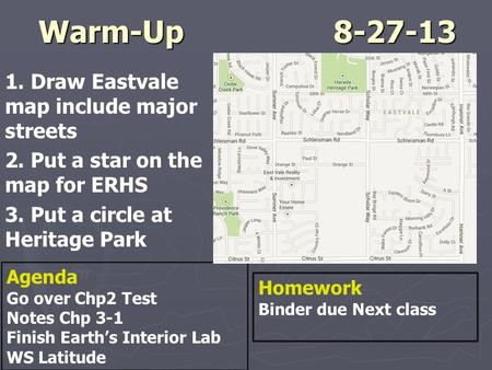 Warm-Up8-27-13 1. Draw Eastvale map include major streets 2. Put a star on the map for ERHS 3. Put a circle at Heritage Park Agenda Go over Chp2 Test Notes.