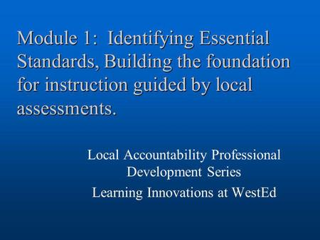 Module 1: Identifying Essential Standards, Building the foundation for instruction guided by local assessments. Local Accountability Professional Development.