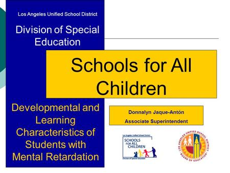 Los Angeles Unified School District Division of Special Education Schools for All Children Developmental and Learning Characteristics of Students with.