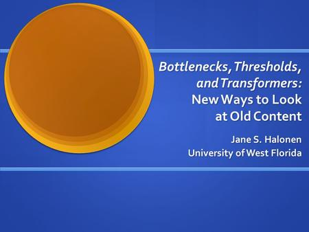 Bottlenecks, Thresholds, and Transformers: New Ways to Look at Old Content Jane S. Halonen University of West Florida.