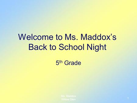 Ms. Maddox Willow Glen 1 Welcome to Ms. Maddox's Back to School Night 5 th Grade.