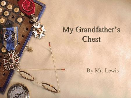 My Grandfather's Chest By Mr. Lewis. My Grandfather's Chest I never knew Grandfather very well. He lived in Kentucky on an old farm, and I live in California,
