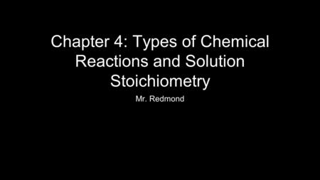 Chapter 4: Types of Chemical Reactions and Solution Stoichiometry Mr. Redmond.