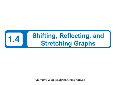 Copyright © Cengage Learning. All rights reserved. 1.4 Shifting, Reflecting, and Stretching Graphs.