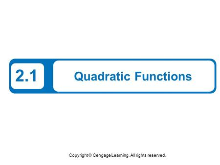 Copyright © Cengage Learning. All rights reserved. 2.1 Quadratic Functions.