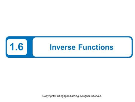 Copyright © Cengage Learning. All rights reserved. 1.6 Inverse Functions.