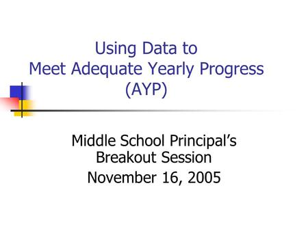Using Data to Meet Adequate Yearly Progress (AYP) Middle School Principal's Breakout Session November 16, 2005.