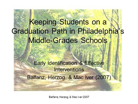 Balfanz, Herzog, & Mac Iver 2007 Keeping Students on a Graduation Path in Philadelphia's Middle-Grades Schools Early Identification & Effective Interventions.