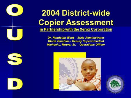 2004 District-wide Copier Assessment Dr. Randolph Ward – State Administrator Gloria Gamblin – Deputy Superintendent Michael L. Moore, Sr. – Operations.