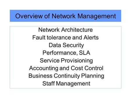 Overview of Network Management Network Architecture Fault tolerance and Alerts Data Security Performance, SLA Service Provisioning Accounting and Cost.
