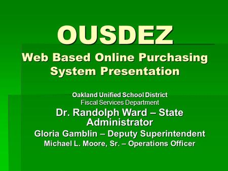 OUSDEZ Web Based Online Purchasing System Presentation Oakland Unified School District Fiscal Services Department Dr. Randolph Ward – State Administrator.
