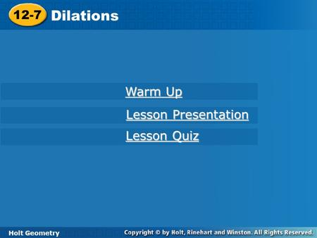 Holt Geometry 12-7 Dilations 12-7 Dilations Holt Geometry Warm Up Warm Up Lesson Presentation Lesson Presentation Lesson Quiz Lesson Quiz.