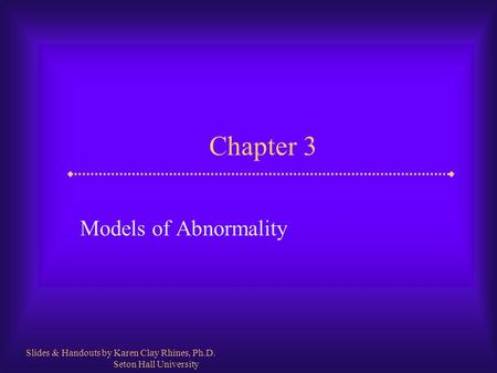 Chapter 3 Models of Abnormality Slides & Handouts by Karen Clay Rhines, Ph.D. Seton Hall University.